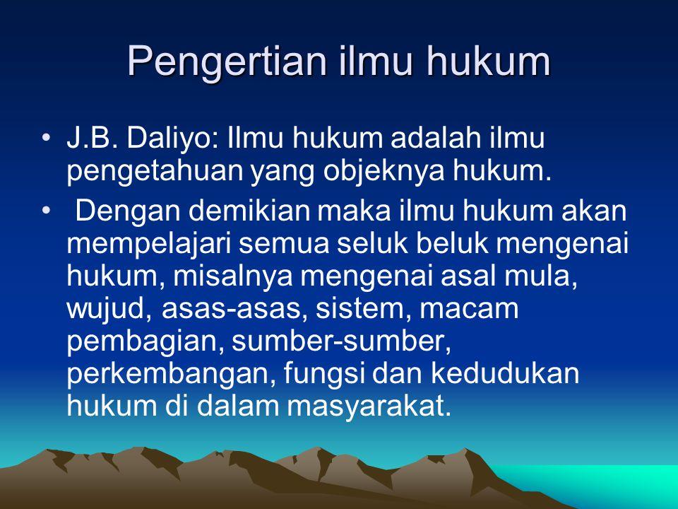 Pengertian ilmu hukum J.B. Daliyo: Ilmu hukum adalah ilmu pengetahuan yang objeknya hukum.