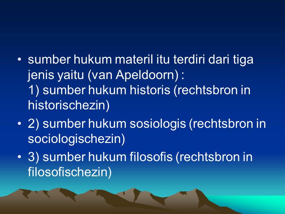 sumber hukum materil itu terdiri dari tiga jenis yaitu (van Apeldoorn) : 1) sumber hukum historis (rechtsbron in historischezin)