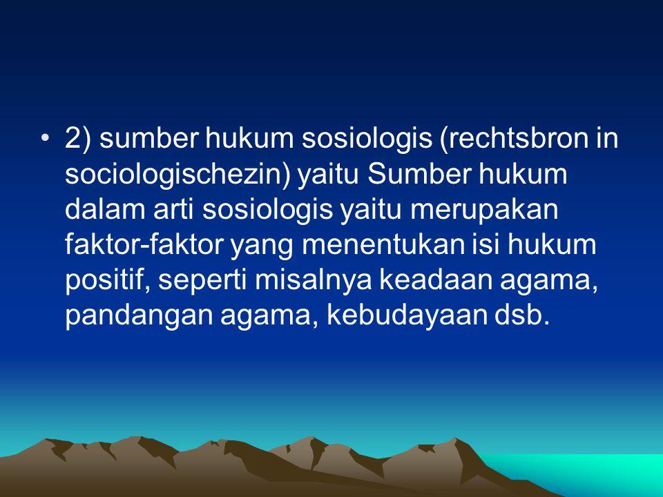 2) sumber hukum sosiologis (rechtsbron in sociologischezin) yaitu Sumber hukum dalam arti sosiologis yaitu merupakan faktor-faktor yang menentukan isi hukum positif, seperti misalnya keadaan agama, pandangan agama, kebudayaan dsb.