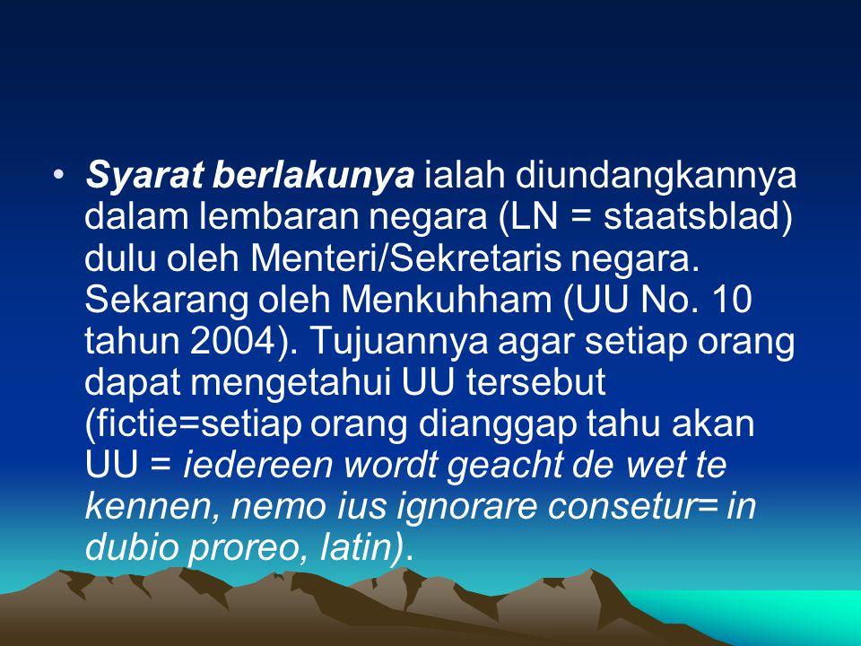 Syarat berlakunya ialah diundangkannya dalam lembaran negara (LN = staatsblad) dulu oleh Menteri/Sekretaris negara.