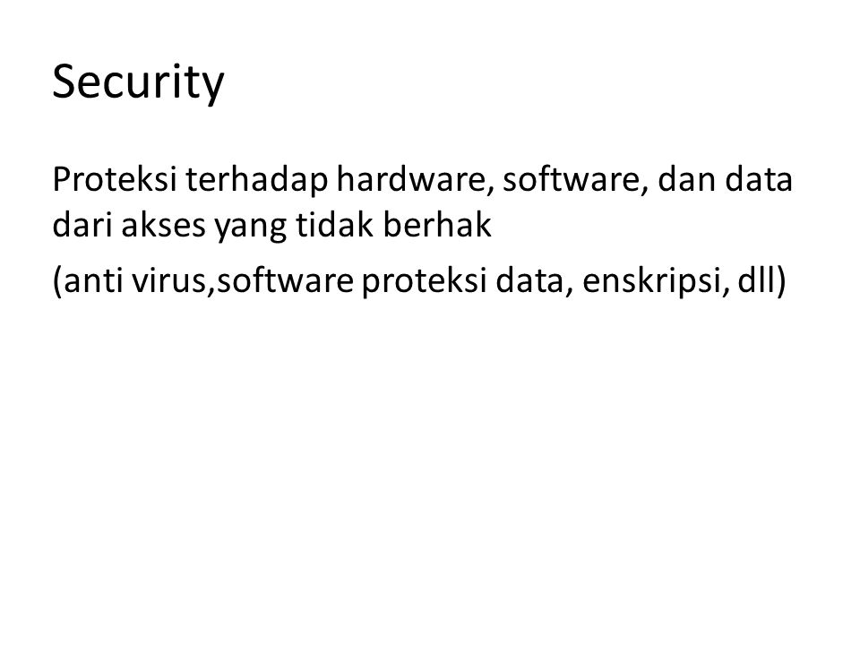 Security Proteksi terhadap hardware, software, dan data dari akses yang tidak berhak (anti virus,software proteksi data, enskripsi, dll)