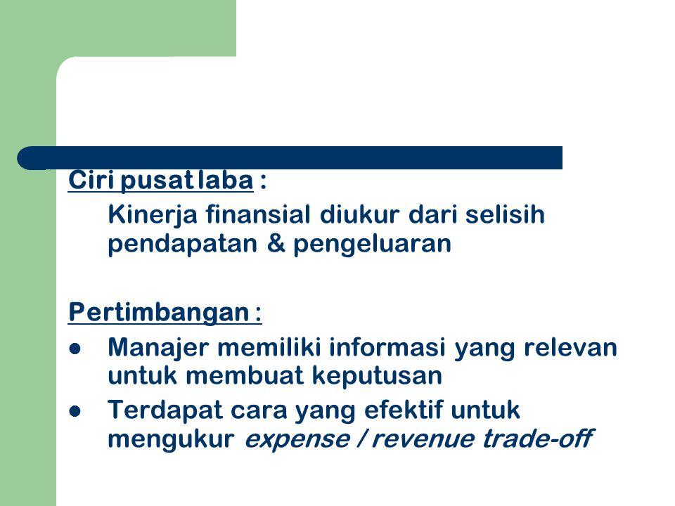 Ciri pusat laba : Kinerja finansial diukur dari selisih pendapatan & pengeluaran. Pertimbangan :