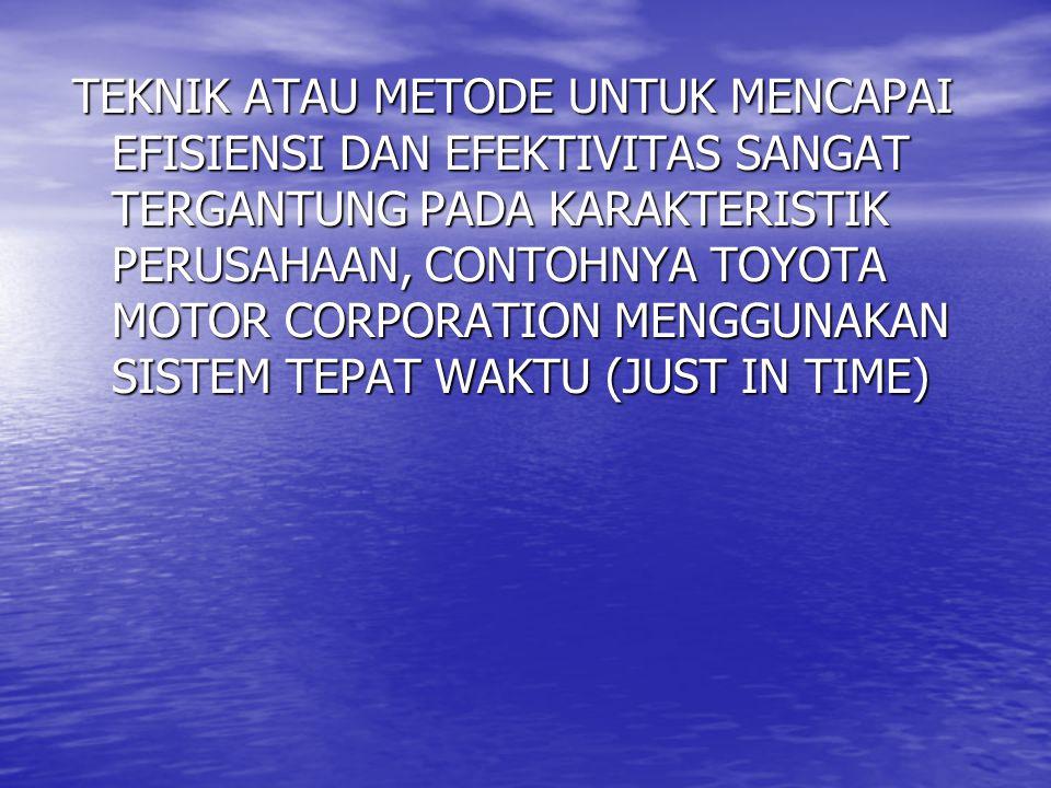 TEKNIK ATAU METODE UNTUK MENCAPAI EFISIENSI DAN EFEKTIVITAS SANGAT TERGANTUNG PADA KARAKTERISTIK PERUSAHAAN, CONTOHNYA TOYOTA MOTOR CORPORATION MENGGUNAKAN SISTEM TEPAT WAKTU (JUST IN TIME)