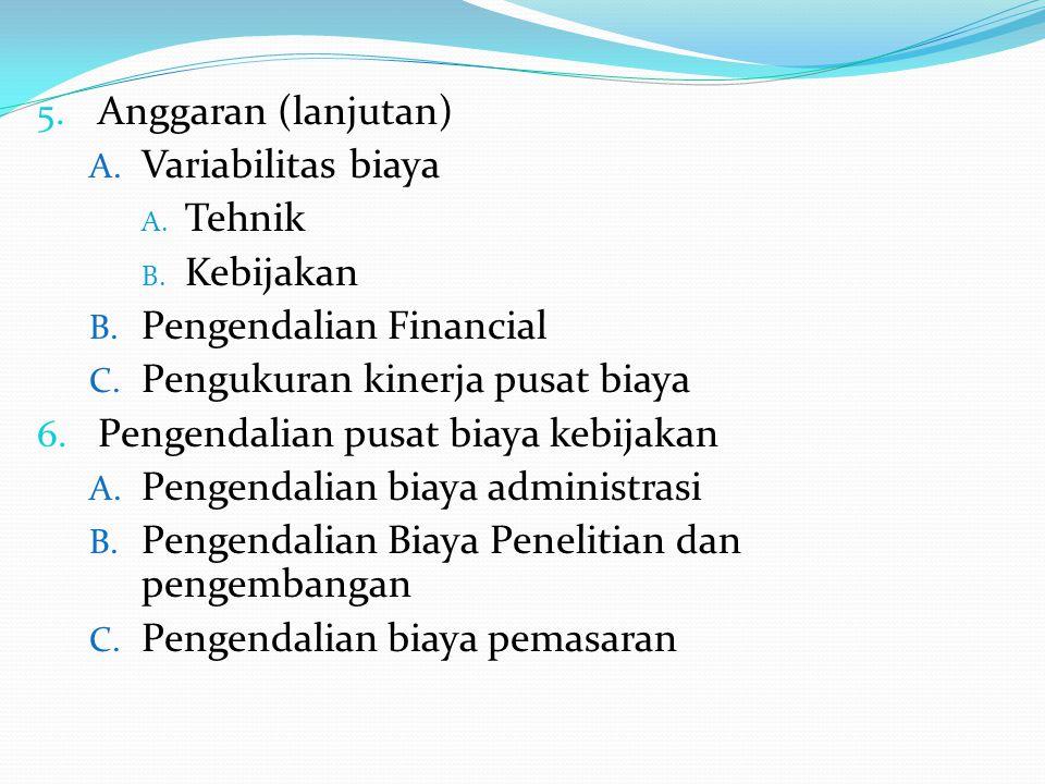 Anggaran (lanjutan) Variabilitas biaya. Tehnik. Kebijakan. Pengendalian Financial. Pengukuran kinerja pusat biaya.