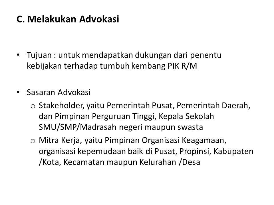 C. Melakukan Advokasi Tujuan : untuk mendapatkan dukungan dari penentu kebijakan terhadap tumbuh kembang PIK R/M.