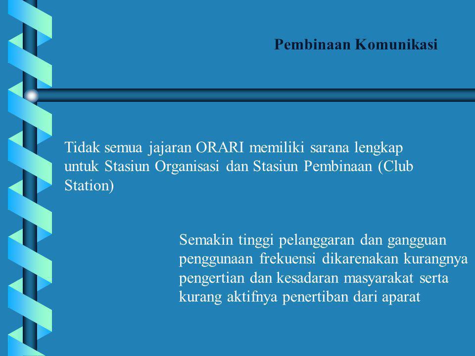Pembinaan Komunikasi Tidak semua jajaran ORARI memiliki sarana lengkap untuk Stasiun Organisasi dan Stasiun Pembinaan (Club Station)