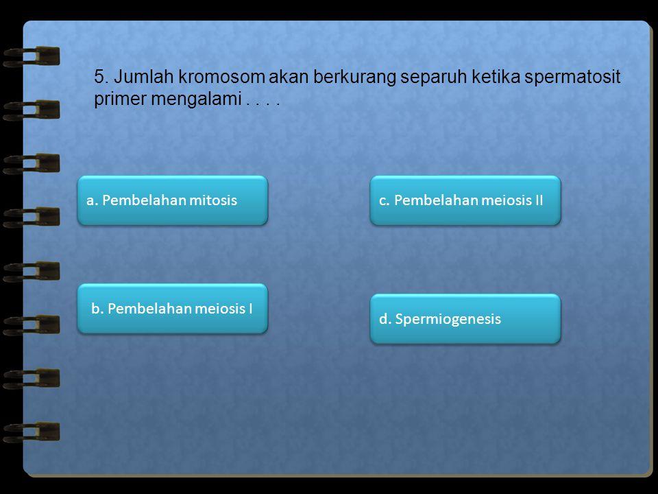 5. Jumlah kromosom akan berkurang separuh ketika spermatosit primer mengalami . . . .
