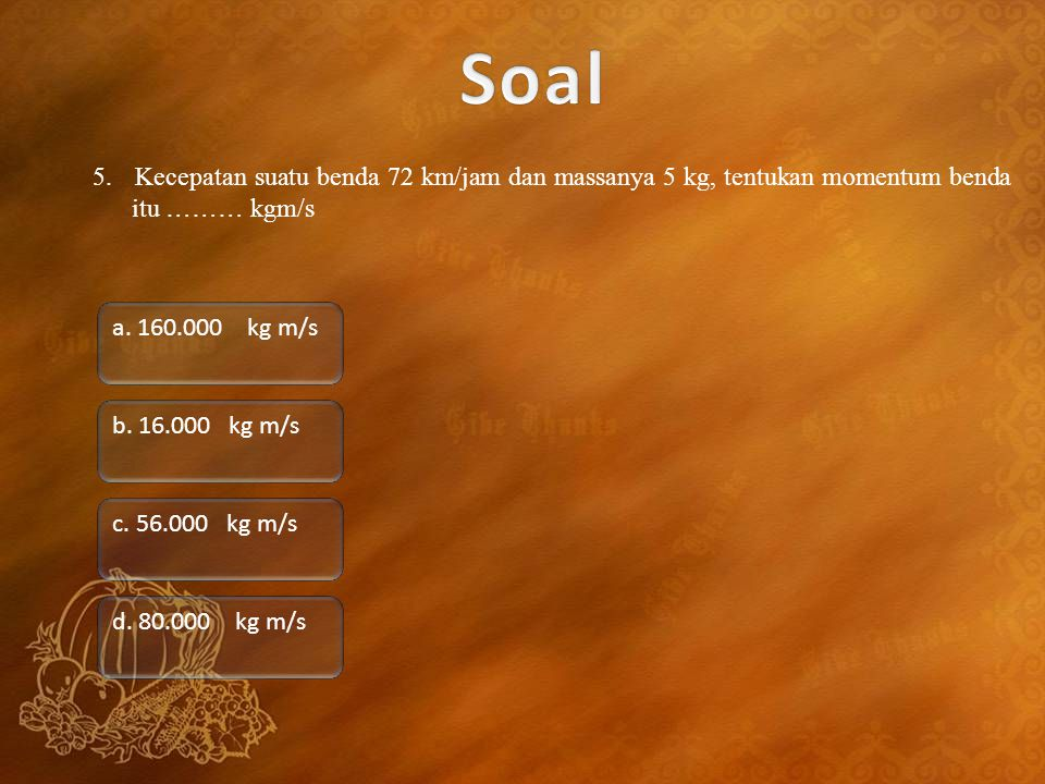 Soal 5. Kecepatan suatu benda 72 km/jam dan massanya 5 kg, tentukan momentum benda itu ……… kgm/s.