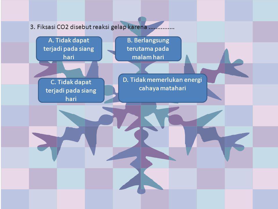 3. Fiksasi CO2 disebut reaksi gelap karena ...............
