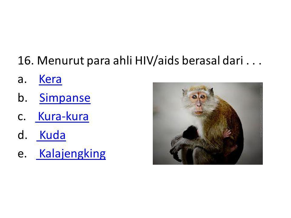 16. Menurut para ahli HIV/aids berasal dari. a. Kera b. Simpanse c