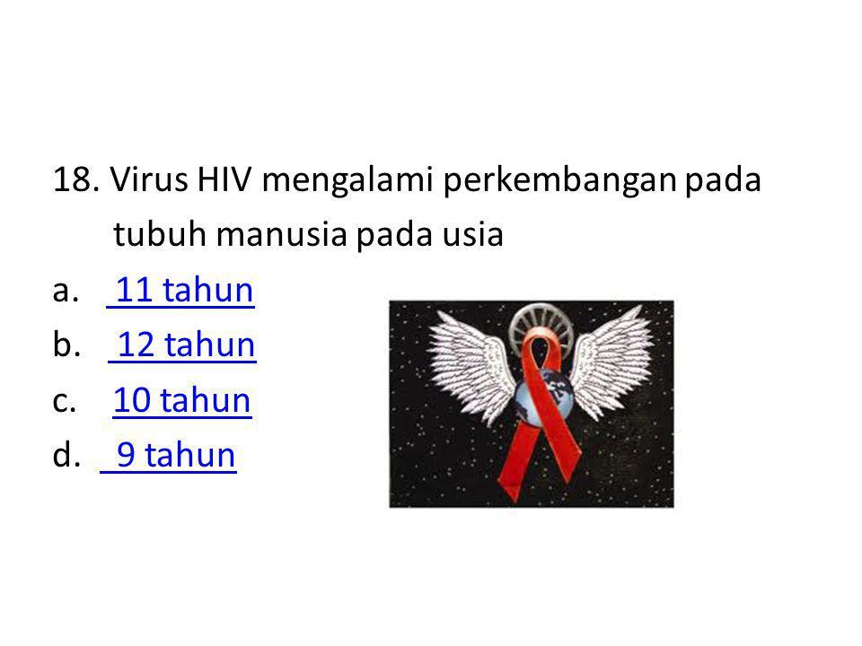 18. Virus HIV mengalami perkembangan pada tubuh manusia pada usia a