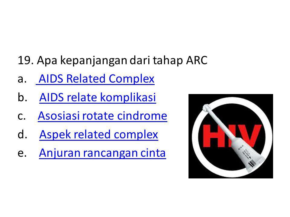 19. Apa kepanjangan dari tahap ARC a. AIDS Related Complex b
