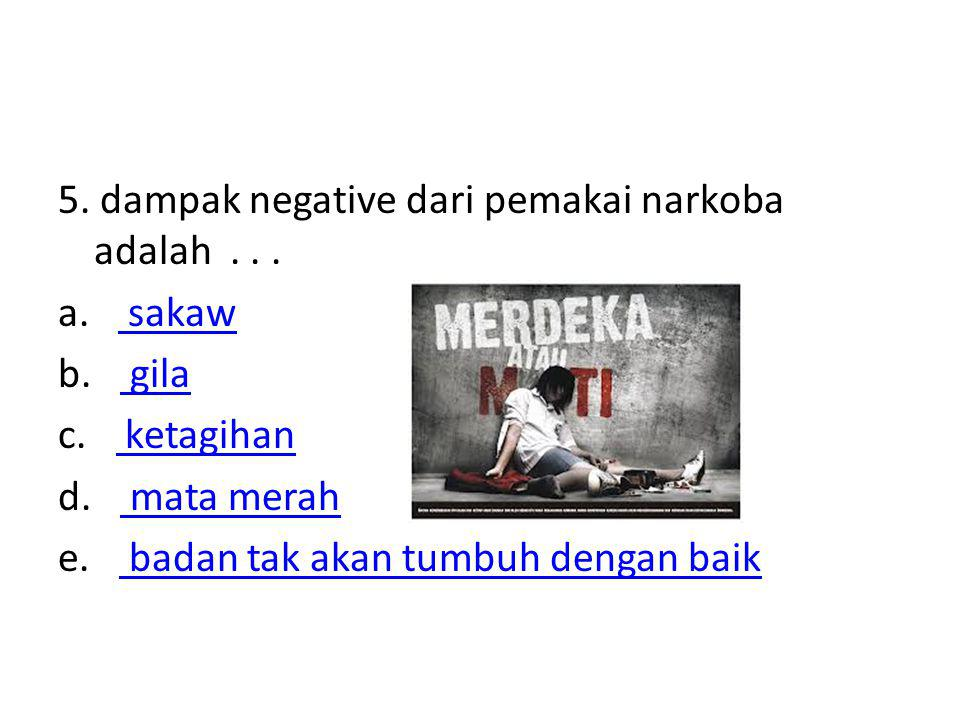 5. dampak negative dari pemakai narkoba adalah . . .