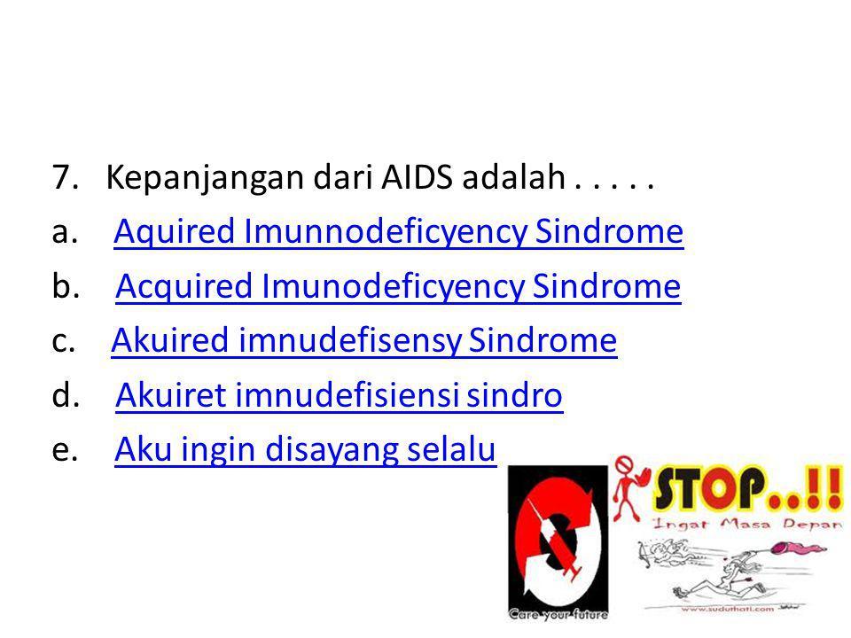 7. Kepanjangan dari AIDS adalah . a. Aquired Imunnodeficyency Sindrome b.