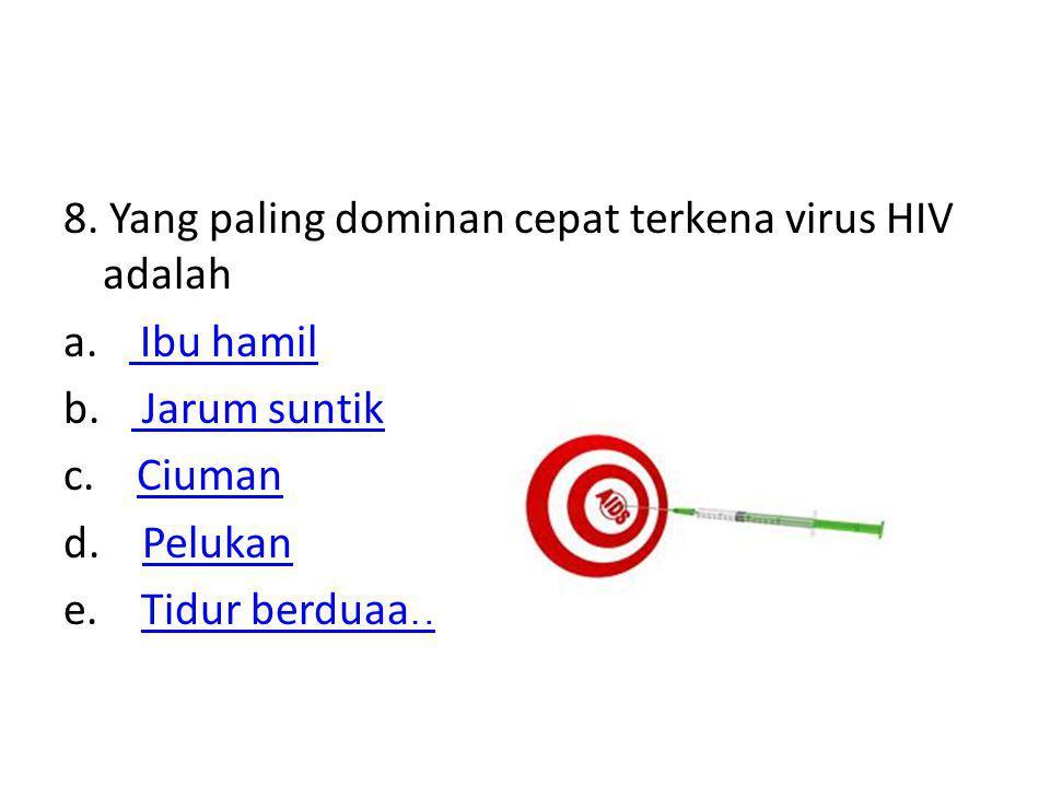 8. Yang paling dominan cepat terkena virus HIV adalah a. Ibu hamil b