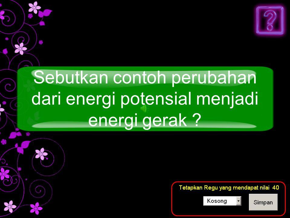 Sebutkan contoh perubahan dari energi potensial menjadi energi gerak