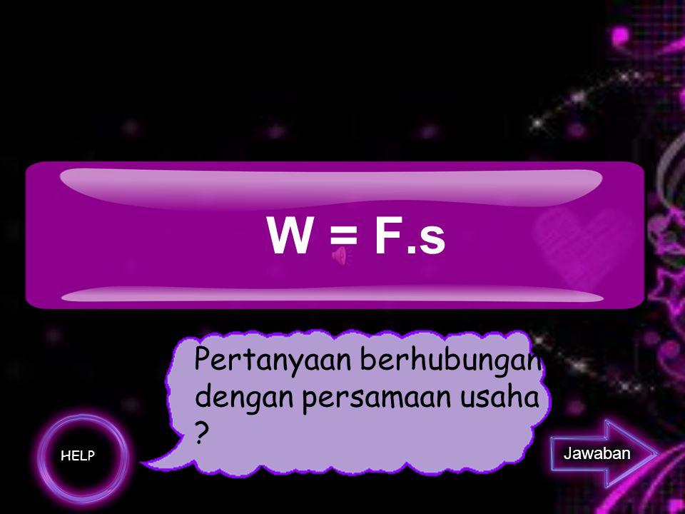 W = F.s Pertanyaan berhubungan dengan persamaan usaha Jawaban HELP