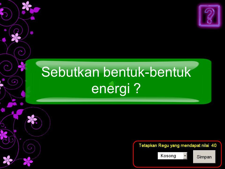 Sebutkan bentuk-bentuk energi