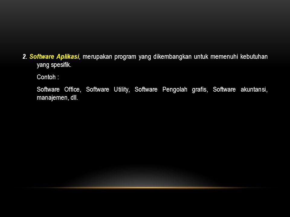 2. Software Aplikasi, merupakan program yang dikembangkan untuk memenuhi kebutuhan yang spesifik.