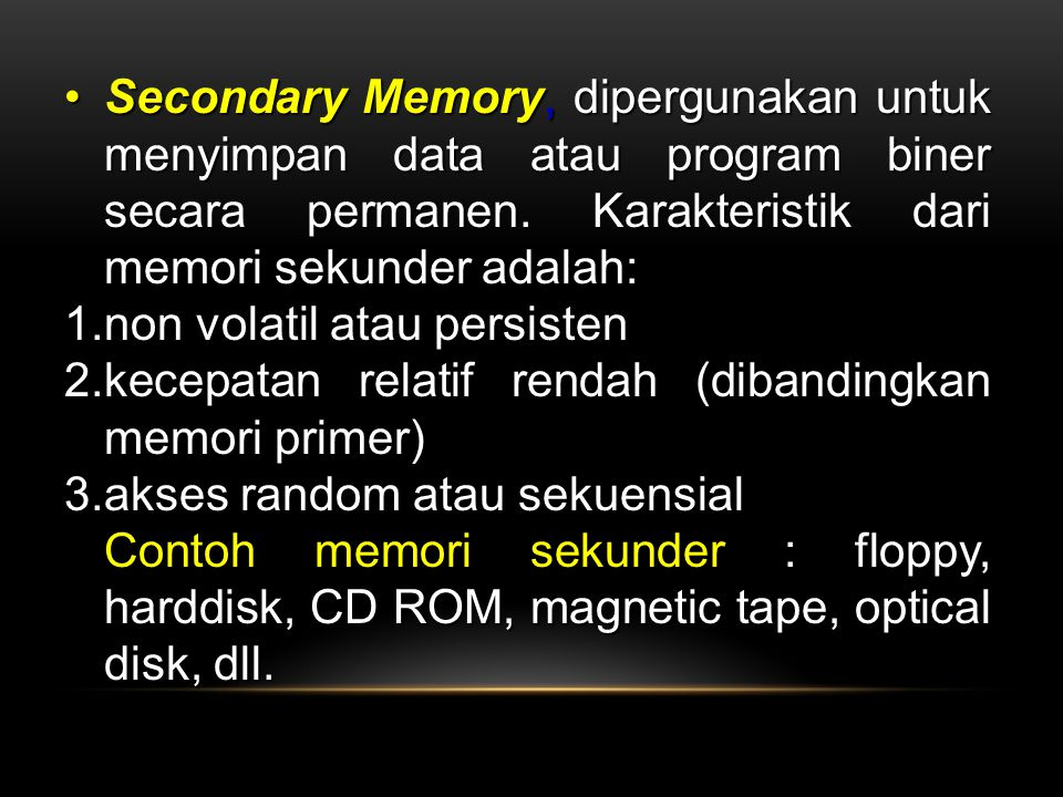 Secondary Memory, dipergunakan untuk menyimpan data atau program biner secara permanen. Karakteristik dari memori sekunder adalah: