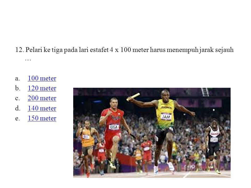 12. Pelari ke tiga pada lari estafet 4 x 100 meter harus menempuh jarak sejauh …