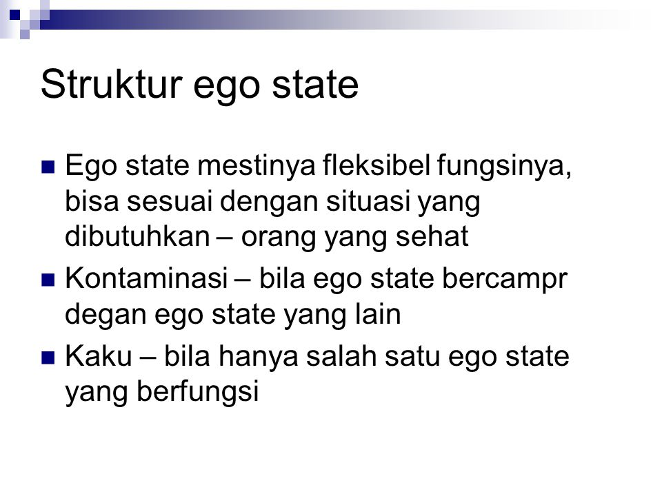 Struktur ego state Ego state mestinya fleksibel fungsinya, bisa sesuai dengan situasi yang dibutuhkan – orang yang sehat.