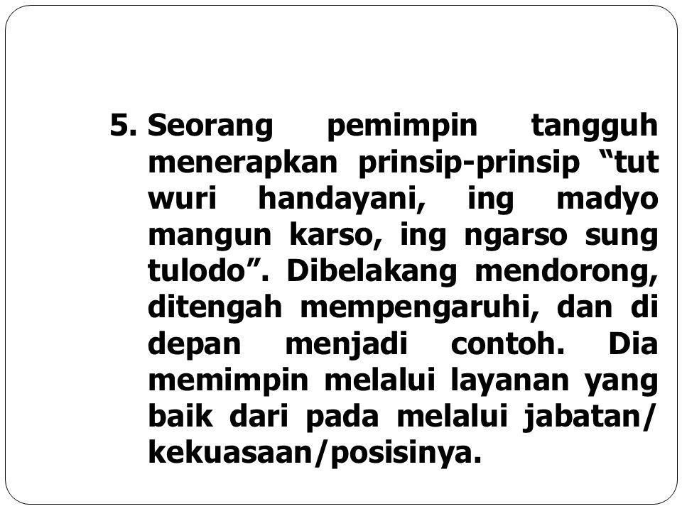 Seorang pemimpin tangguh menerapkan prinsip-prinsip tut wuri handayani, ing madyo mangun karso, ing ngarso sung tulodo .