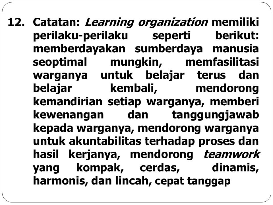 Catatan: Learning organization memiliki perilaku-perilaku seperti berikut: memberdayakan sumberdaya manusia seoptimal mungkin, memfasilitasi warganya untuk belajar terus dan belajar kembali, mendorong kemandirian setiap warganya, memberi kewenangan dan tanggungjawab kepada warganya, mendorong warganya untuk akuntabilitas terhadap proses dan hasil kerjanya, mendorong teamwork yang kompak, cerdas, dinamis, harmonis, dan lincah, cepat tanggap