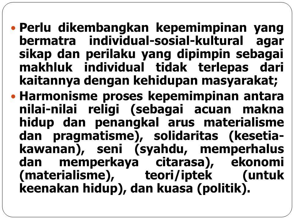 Perlu dikembangkan kepemimpinan yang bermatra individual-sosial-kultural agar sikap dan perilaku yang dipimpin sebagai makhluk individual tidak terlepas dari kaitannya dengan kehidupan masyarakat;