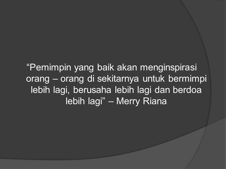 Pemimpin yang baik akan menginspirasi orang – orang di sekitarnya untuk bermimpi lebih lagi, berusaha lebih lagi dan berdoa lebih lagi – Merry Riana