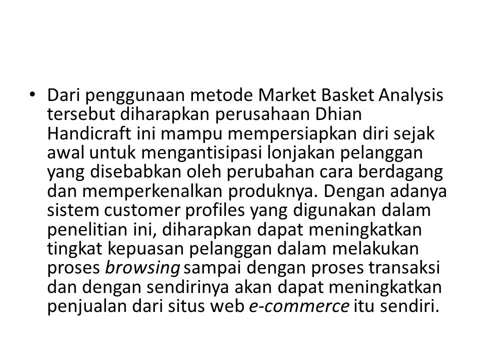 Dari penggunaan metode Market Basket Analysis tersebut diharapkan perusahaan Dhian Handicraft ini mampu mempersiapkan diri sejak awal untuk mengantisipasi lonjakan pelanggan yang disebabkan oleh perubahan cara berdagang dan memperkenalkan produknya.