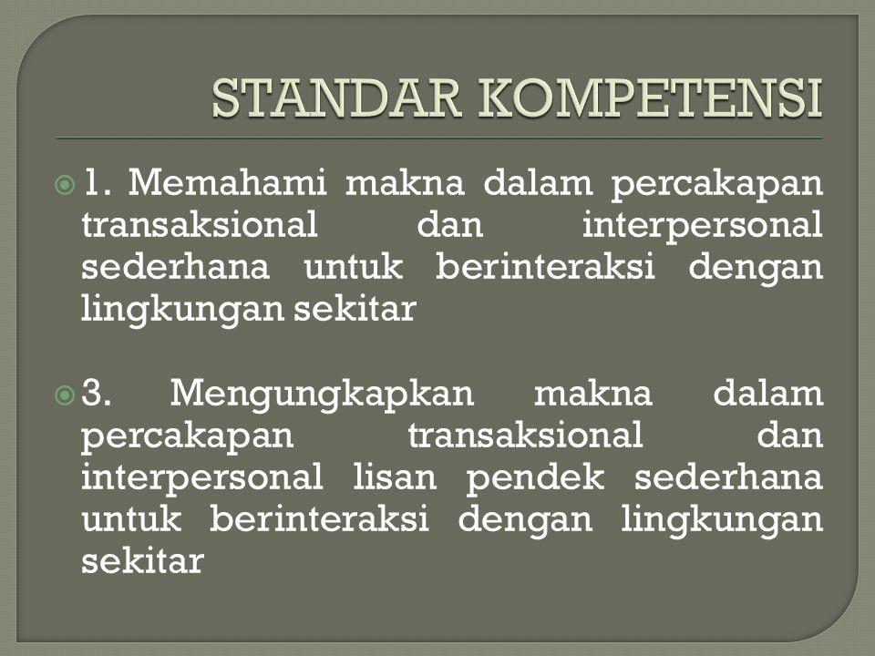 STANDAR KOMPETENSI 1. Memahami makna dalam percakapan transaksional dan interpersonal sederhana untuk berinteraksi dengan lingkungan sekitar.