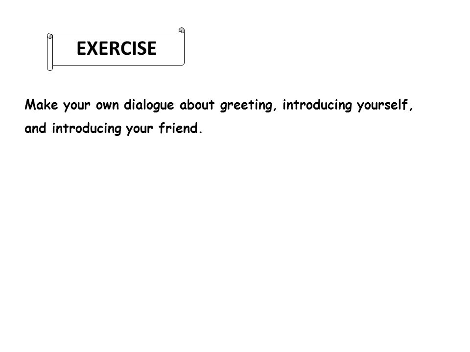 EXERCISE Make your own dialogue about greeting, introducing yourself,