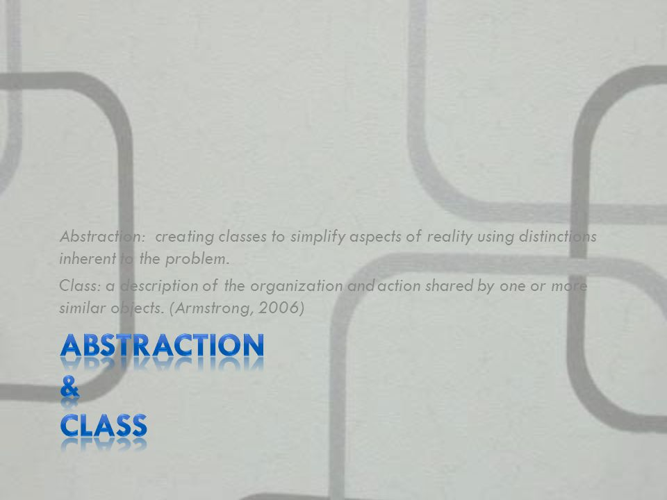 Abstraction: creating classes to simplify aspects of reality using distinctions inherent to the problem.