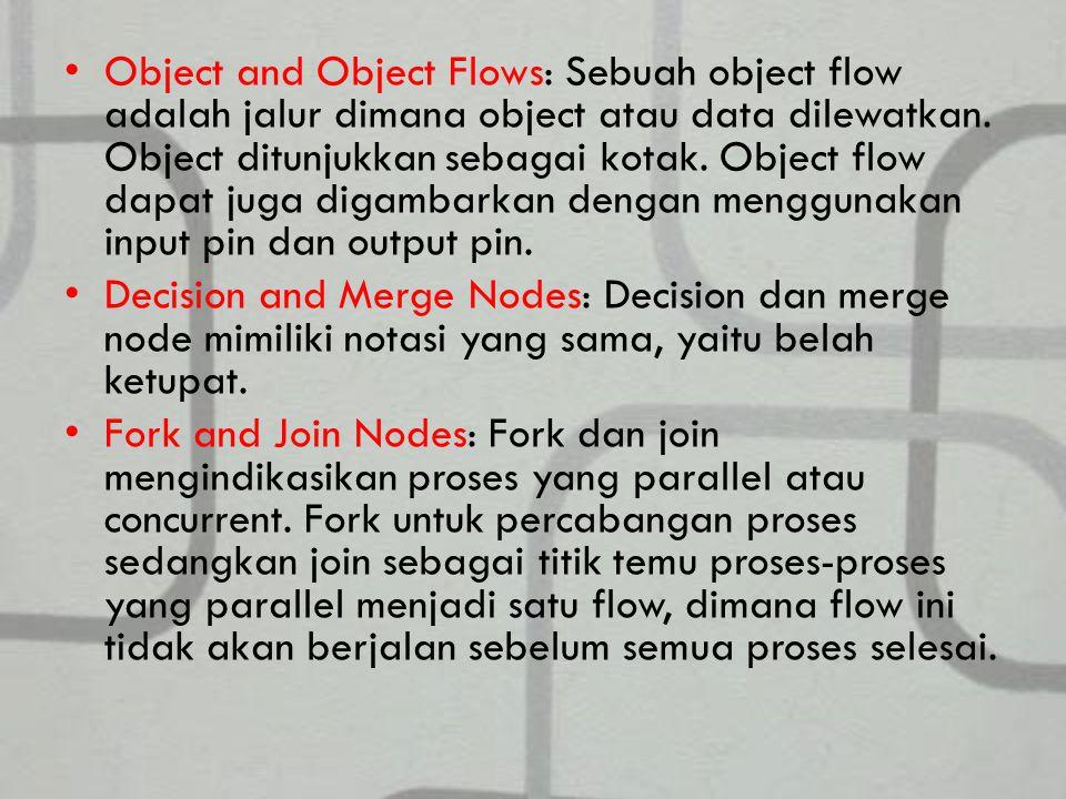 Object and Object Flows: Sebuah object flow adalah jalur dimana object atau data dilewatkan. Object ditunjukkan sebagai kotak. Object flow dapat juga digambarkan dengan menggunakan input pin dan output pin.