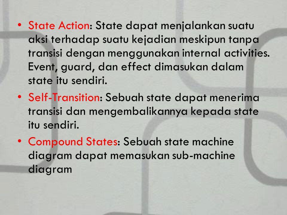State Action: State dapat menjalankan suatu aksi terhadap suatu kejadian meskipun tanpa transisi dengan menggunakan internal activities. Event, guard, dan effect dimasukan dalam state itu sendiri.