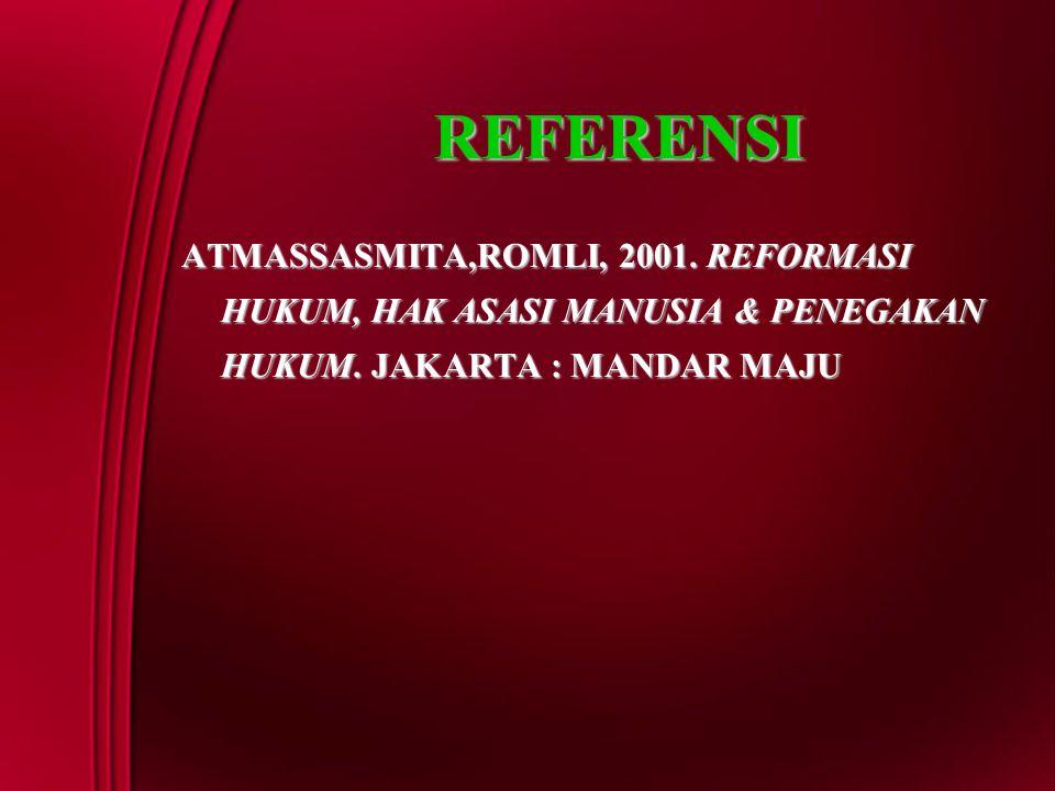 REFERENSI ATMASSASMITA,ROMLI, 2001. REFORMASI HUKUM, HAK ASASI MANUSIA & PENEGAKAN HUKUM.