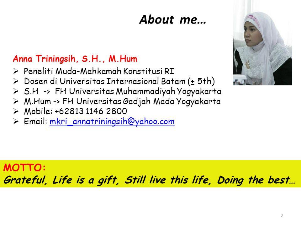 About me… Anna Triningsih, S.H., M.Hum. Peneliti Muda-Mahkamah Konstitusi RI. Dosen di Universitas Internasional Batam (± 5th)