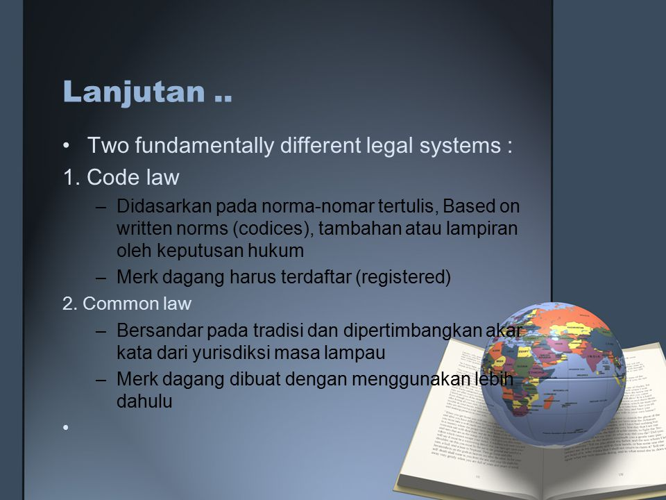 Lanjutan .. Two fundamentally different legal systems : 1. Code law