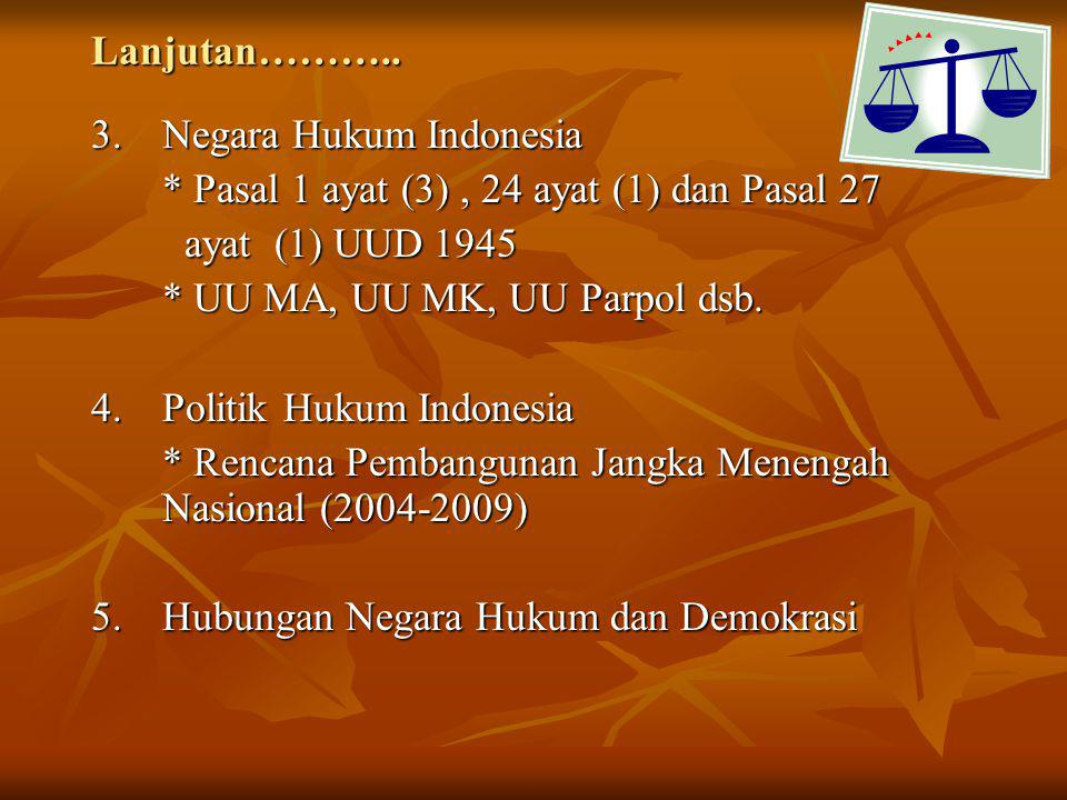 Lanjutan……….. 3. Negara Hukum Indonesia. * Pasal 1 ayat (3) , 24 ayat (1) dan Pasal 27. ayat (1) UUD 1945.