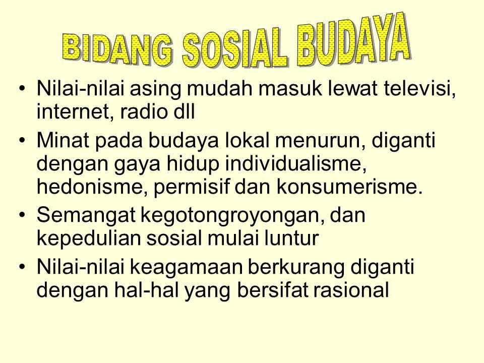 BIDANG SOSIAL BUDAYA Nilai-nilai asing mudah masuk lewat televisi, internet, radio dll.