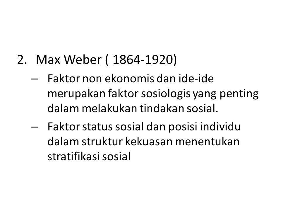 Max Weber ( 1864-1920) Faktor non ekonomis dan ide-ide merupakan faktor sosiologis yang penting dalam melakukan tindakan sosial.