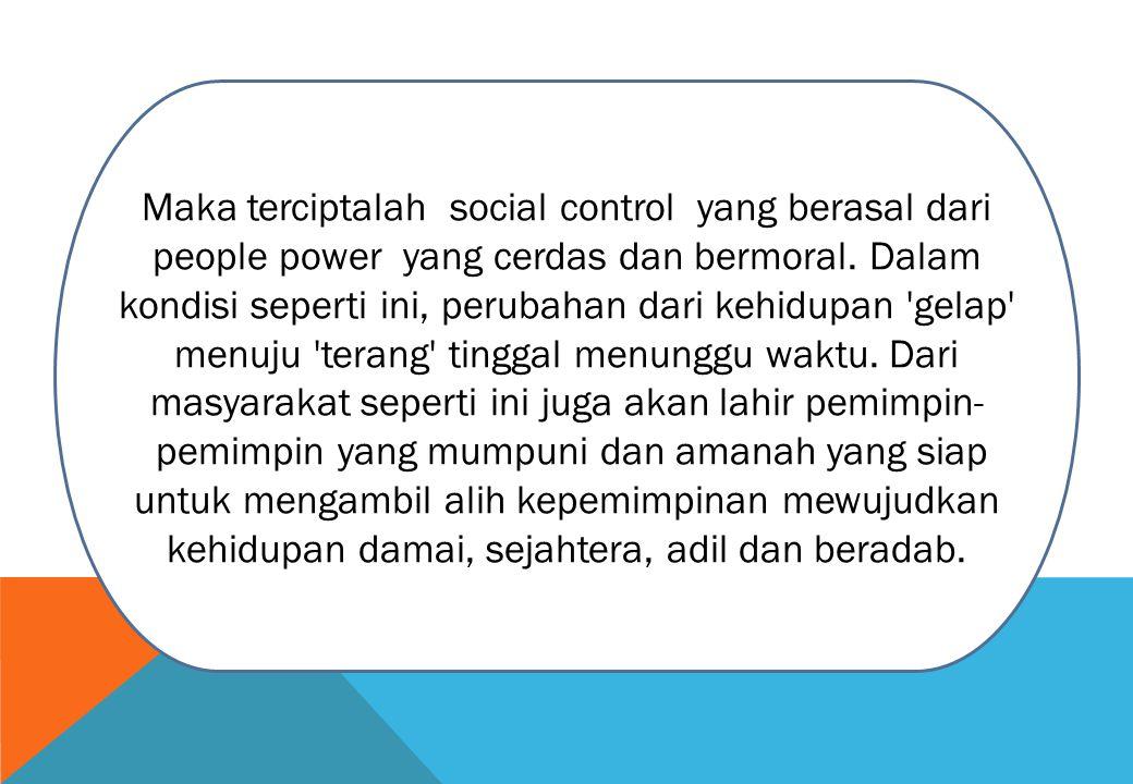 Maka terciptalah social control yang berasal dari people power yang cerdas dan bermoral.