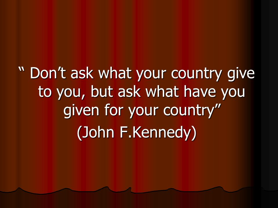 Don't ask what your country give to you, but ask what have you given for your country