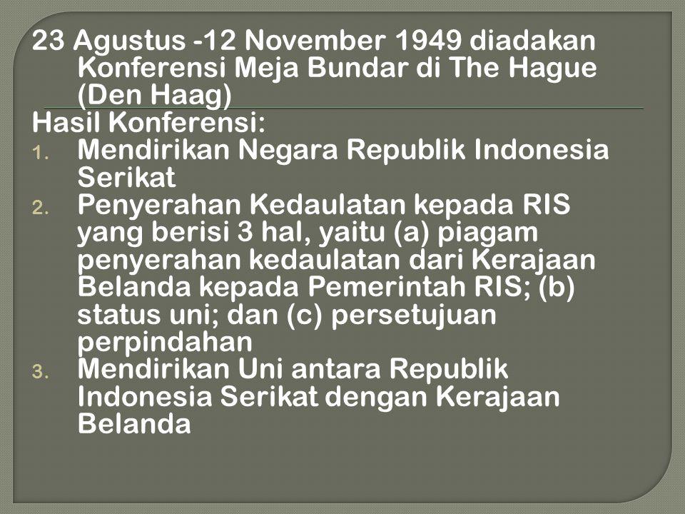 23 Agustus -12 November 1949 diadakan Konferensi Meja Bundar di The Hague (Den Haag)