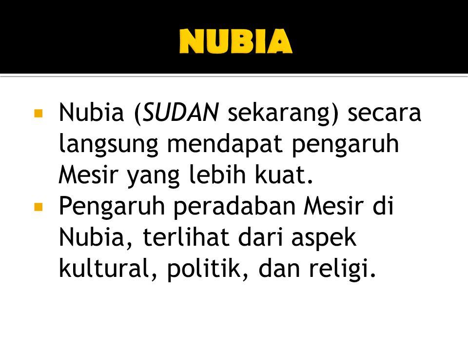 NUBIA Nubia (SUDAN sekarang) secara langsung mendapat pengaruh Mesir yang lebih kuat.