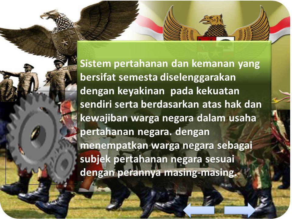 Sistem pertahanan dan kemanan yang bersifat semesta diselenggarakan dengan keyakinan pada kekuatan sendiri serta berdasarkan atas hak dan kewajiban warga negara dalam usaha pertahanan negara.