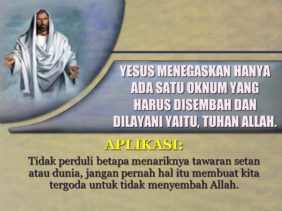 YESUS MENEGASKAN HANYA ADA SATU OKNUM YANG HARUS DISEMBAH DAN DILAYANI YAITU, TUHAN ALLAH.