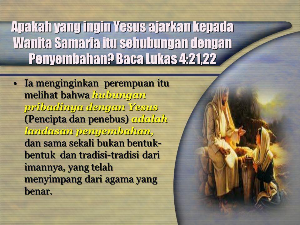 Apakah yang ingin Yesus ajarkan kepada Wanita Samaria itu sehubungan dengan Penyembahan Baca Lukas 4:21,22