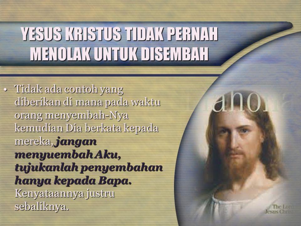 YESUS KRISTUS TIDAK PERNAH MENOLAK UNTUK DISEMBAH